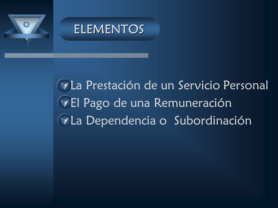 ELEMENTOS La Prestación de un Servicio Personal El Pago de una Remuneración La Dependencia o Subordinación
