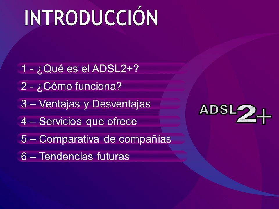 1 - ¿Qué es el ADSL2+? 2 - ¿Cómo funciona? 3 – Ventajas y Desventajas 4 – Servicios que ofrece 5 – Comparativa de compañías 6 – Tendencias futuras