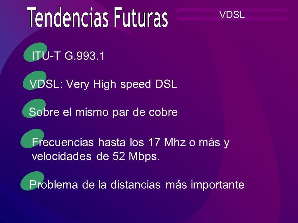VDSL VDSL: Very High speed DSL Sobre el mismo par de cobre Frecuencias hasta los 17 Mhz o más y velocidades de 52 Mbps. Problema de la distancias más
