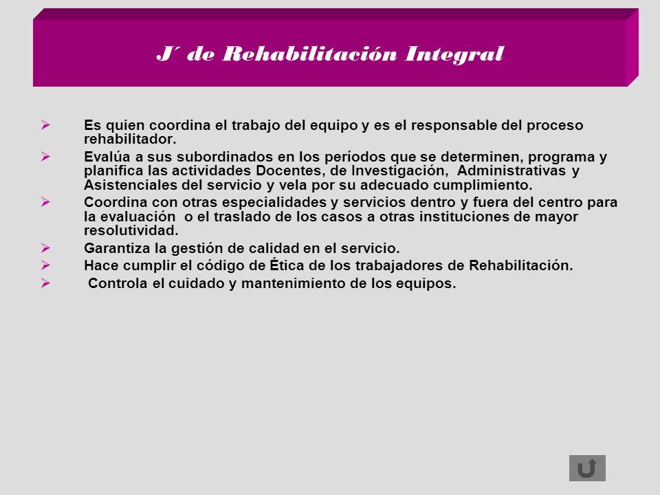 J´ de Rehabilitación Integral Es quien coordina el trabajo del equipo y es el responsable del proceso rehabilitador. Evalúa a sus subordinados en los