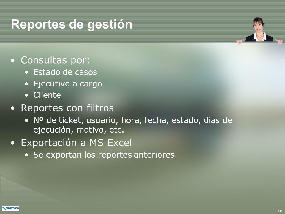 18 Reportes de gestión Consultas por: Estado de casos Ejecutivo a cargo Cliente Reportes con filtros Nº de ticket, usuario, hora, fecha, estado, días