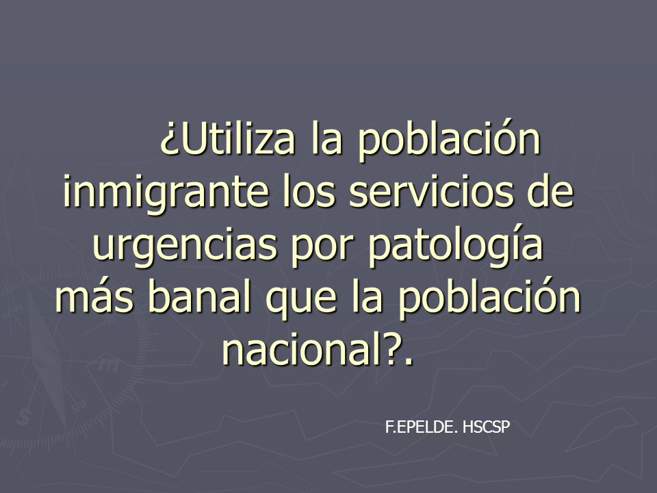 ¿Utiliza la población inmigrante los servicios de urgencias por patología más banal que la población nacional?. F.EPELDE. HSCSP