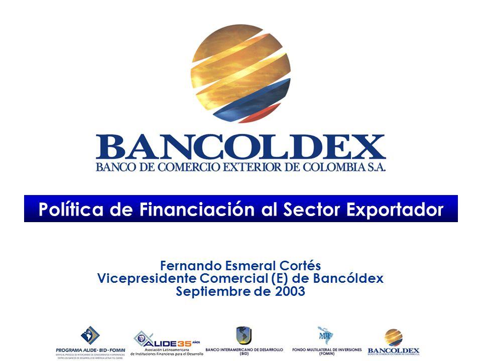 Política de Financiación al Sector Exportador Fernando Esmeral Cortés Vicepresidente Comercial (E) de Bancóldex Septiembre de 2003