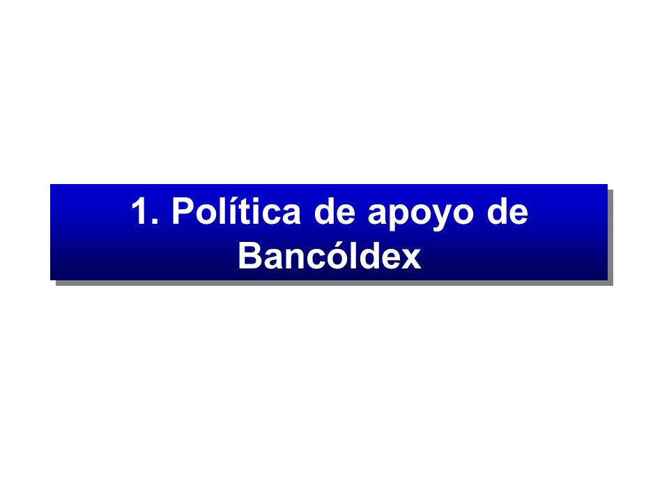 Nueva Política de crédito (A partir de febrero 3 de 2003) Atender en forma integral las necesidades de financiación de las empresas que vinculadas al comercio exterior colombiano Atender en forma integral las necesidades de financiación de las micros, pequeñas, medianas y grandes empresas, cuya producción se destine al mercado nacional Política de apoyo de Bancóldex
