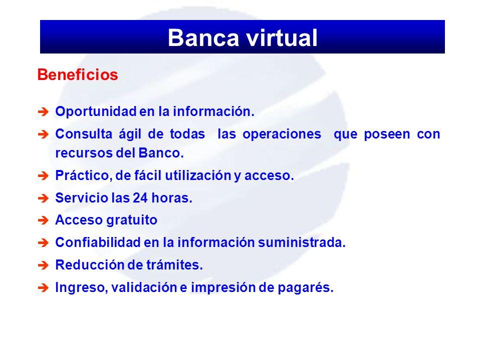 Beneficios è Oportunidad en la información. è Consulta ágil de todas las operaciones que poseen con recursos del Banco. è Práctico, de fácil utilizaci