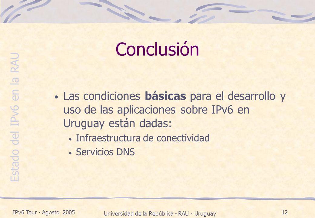 Estado del IPv6 en la RAU IPv6 Tour - Agosto 2005 Universidad de la República - RAU - Uruguay 12 Conclusión Las condiciones básicas para el desarrollo y uso de las aplicaciones sobre IPv6 en Uruguay están dadas: Infraestructura de conectividad Servicios DNS