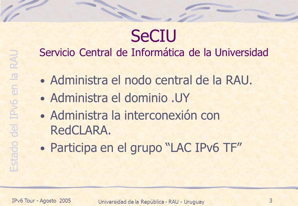 Estado del IPv6 en la RAU IPv6 Tour - Agosto 2005 Universidad de la República - RAU - Uruguay 3 SeCIU Servicio Central de Informática de la Universidad Administra el nodo central de la RAU.