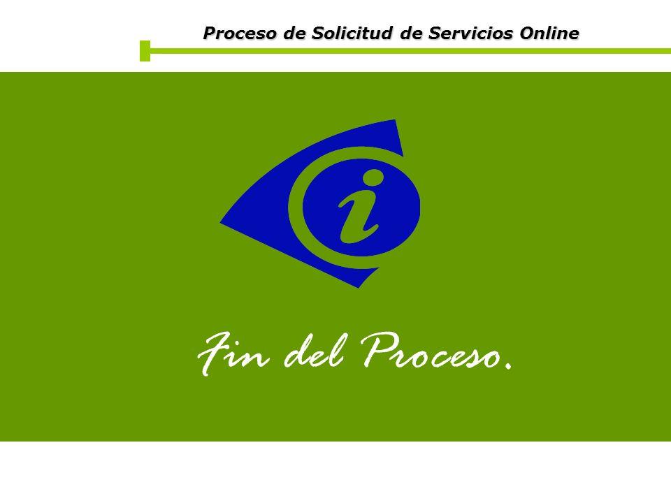 Proceso de Solicitud de Servicios Online Proceso de Solicitud de Servicios Online Fin del Proceso.