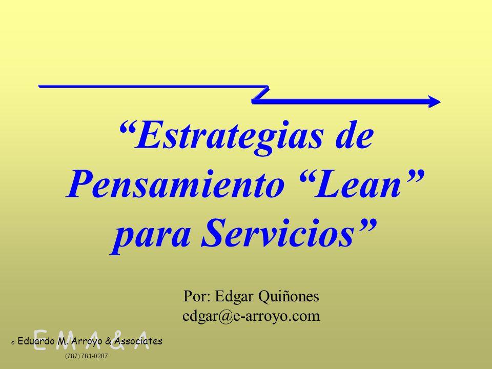 E M A & A © Eduardo M. Arroyo & Associates (787) 781-0287 Estrategias de Pensamiento Lean para Servicios Por: Edgar Quiñones edgar@e-arroyo.com