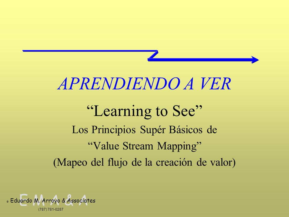 E M A & A © Eduardo M. Arroyo & Associates (787) 781-0287 APRENDIENDO A VER Learning to See Los Principios Supér Básicos de Value Stream Mapping (Mape