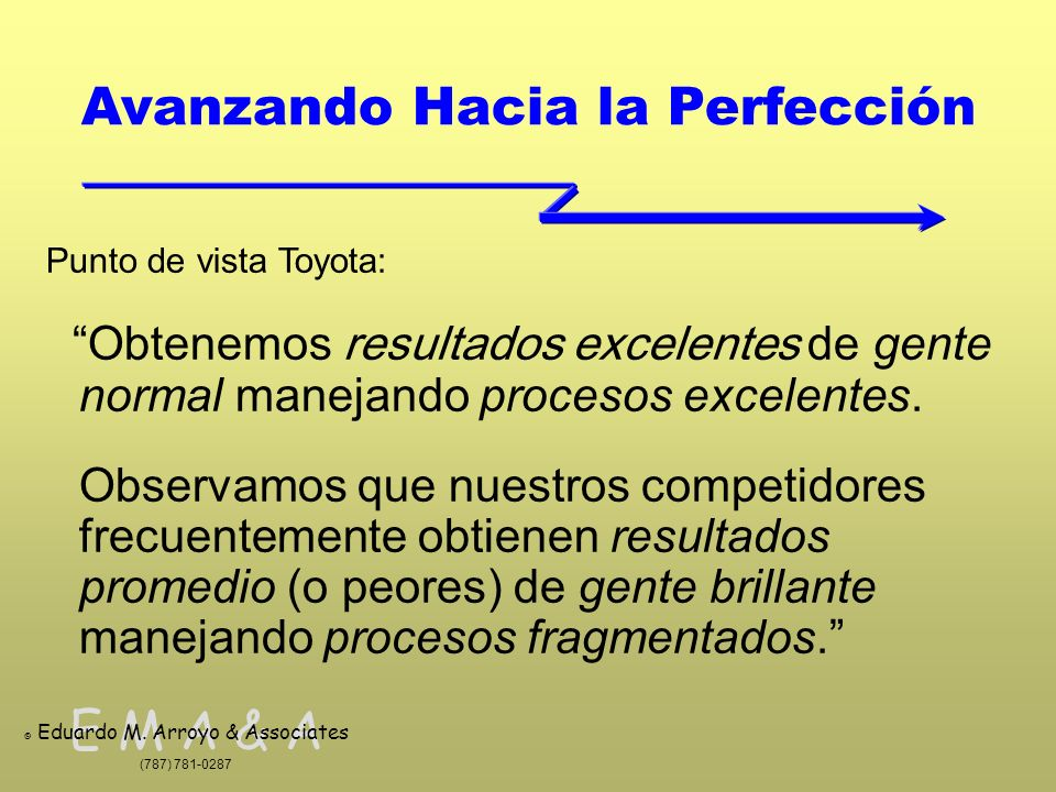 E M A & A © Eduardo M. Arroyo & Associates (787) 781-0287 Avanzando Hacia la Perfección Punto de vista Toyota: Obtenemos resultados excelentes de gent