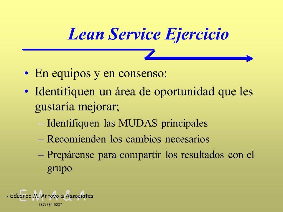 E M A & A © Eduardo M. Arroyo & Associates (787) 781-0287 Lean Service Ejercicio En equipos y en consenso: Identifiquen un área de oportunidad que les