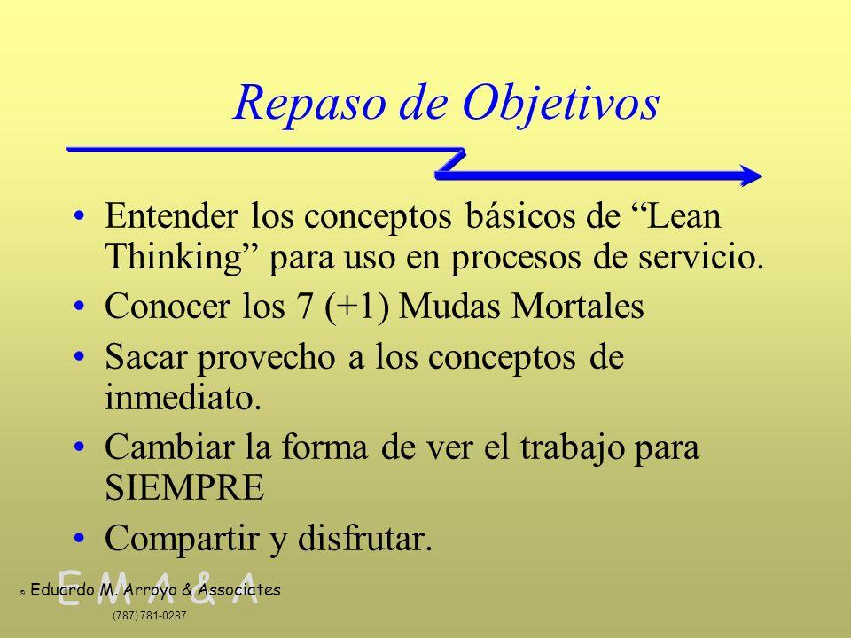 E M A & A © Eduardo M. Arroyo & Associates (787) 781-0287 Repaso de Objetivos Entender los conceptos básicos de Lean Thinking para uso en procesos de