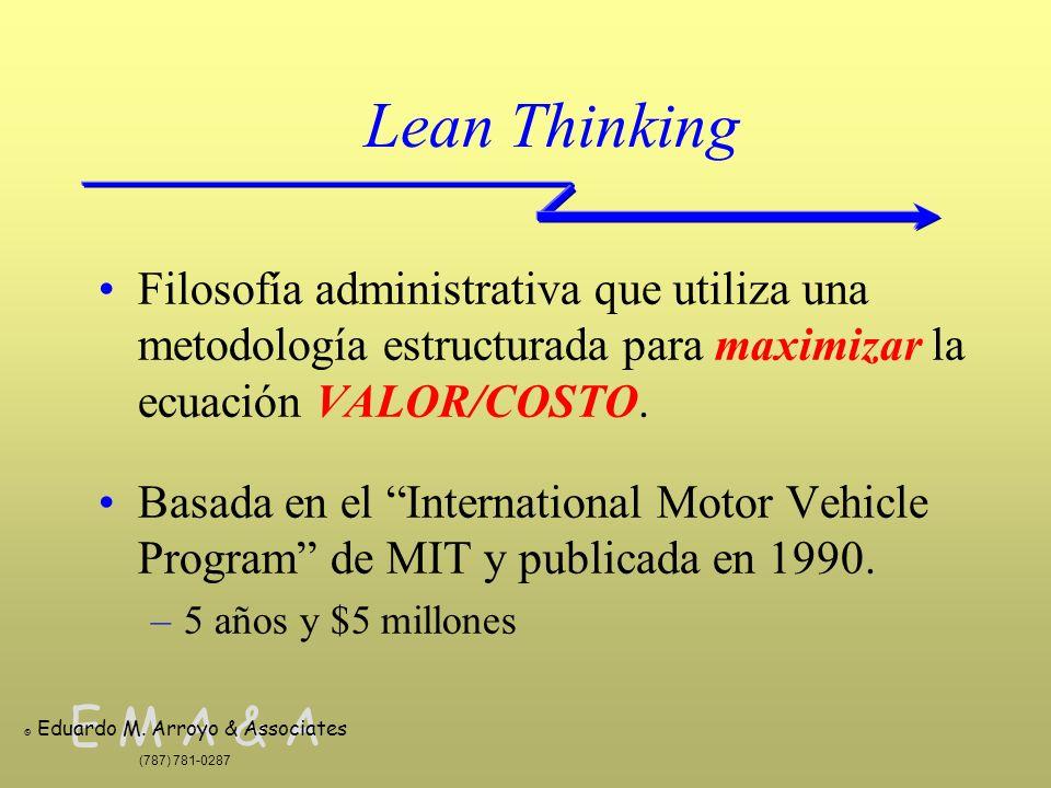 E M A & A © Eduardo M. Arroyo & Associates (787) 781-0287 Lean Thinking Filosofía administrativa que utiliza una metodología estructurada para maximiz