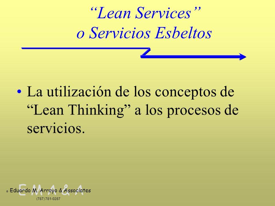 E M A & A © Eduardo M. Arroyo & Associates (787) 781-0287 Lean Services o Servicios Esbeltos La utilización de los conceptos de Lean Thinking a los pr