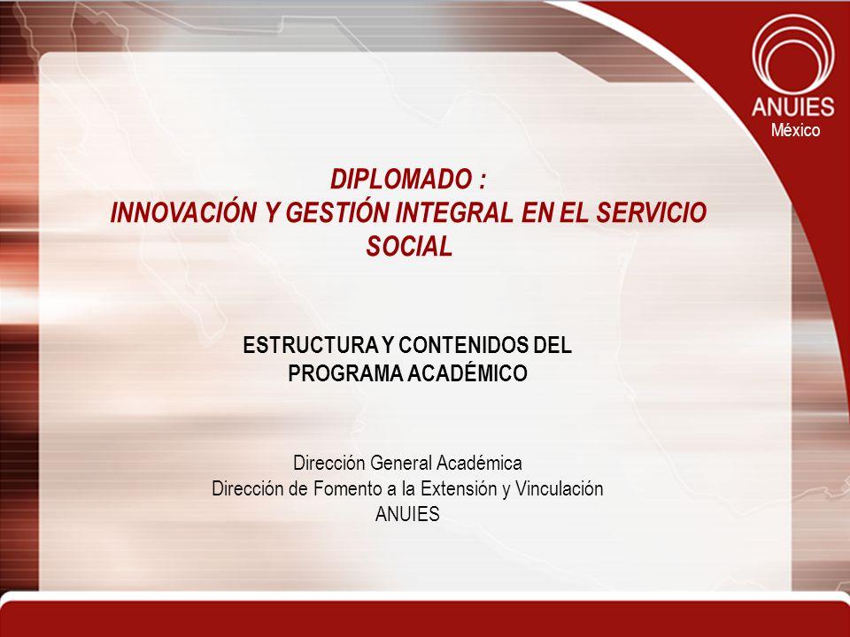 México DIPLOMADO : INNOVACIÓN Y GESTIÓN INTEGRAL EN EL SERVICIO SOCIAL ESTRUCTURA Y CONTENIDOS DEL PROGRAMA ACADÉMICO Dirección General Académica Dire
