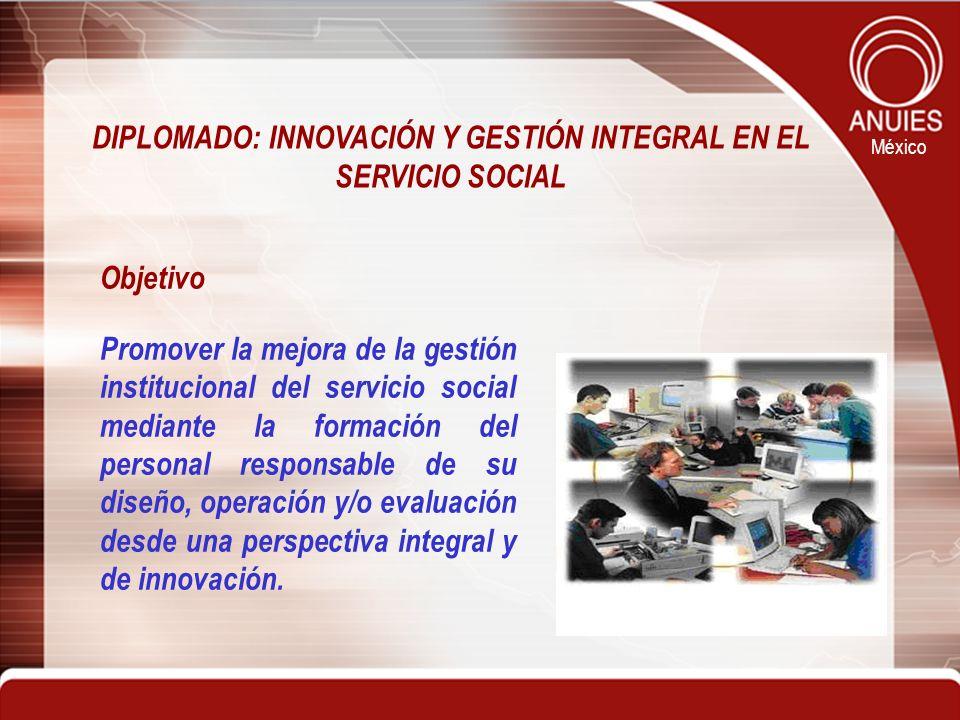 México Objetivo Promover la mejora de la gestión institucional del servicio social mediante la formación del personal responsable de su diseño, operac