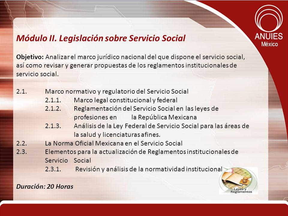 México Módulo II. Legislación sobre Servicio Social Objetivo: Analizar el marco jurídico nacional del que dispone el servicio social, así como revisar