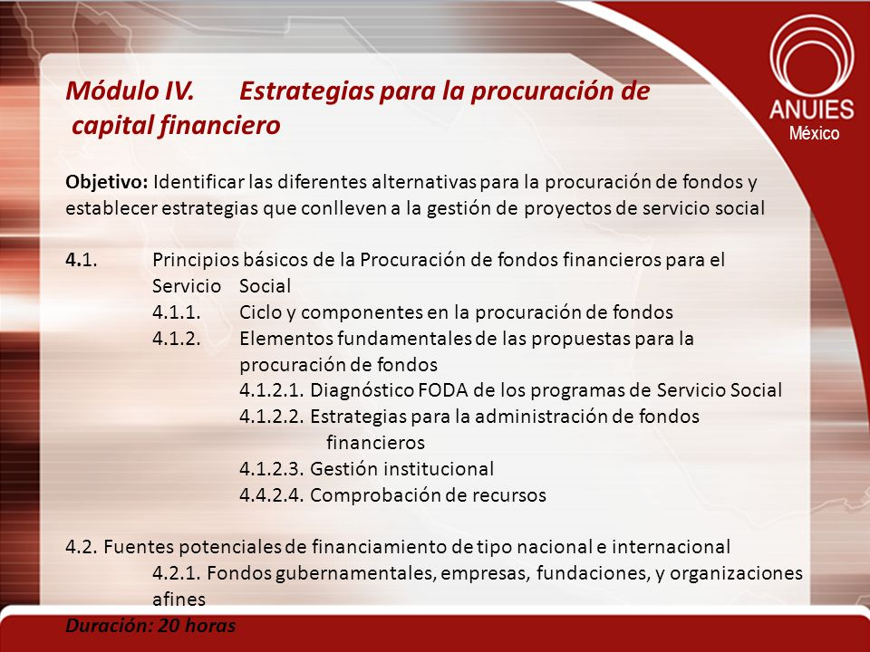 México Módulo IV.Estrategias para la procuración de capital financiero Objetivo: Identificar las diferentes alternativas para la procuración de fondos