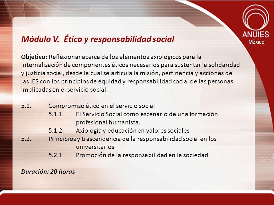 México Módulo V. Ética y responsabilidad social Objetivo: Reflexionar acerca de los elementos axiológicos para la internalización de componentes ético