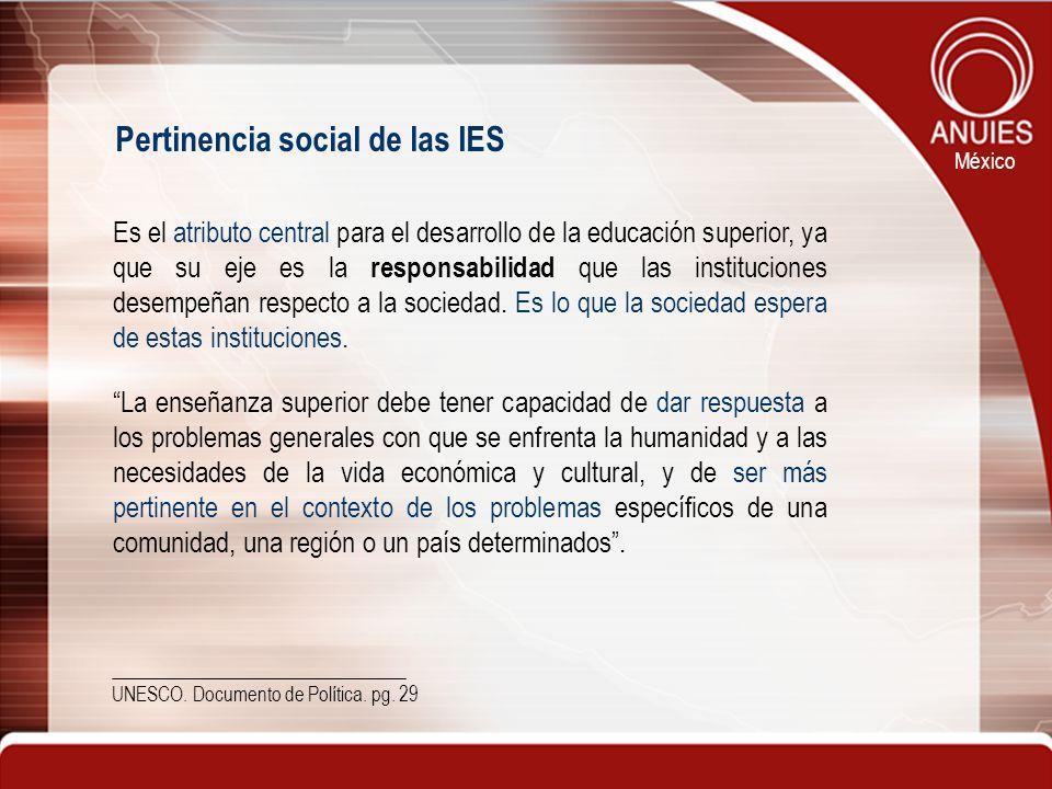 México Pertinencia social de las IES Es el atributo central para el desarrollo de la educación superior, ya que su eje es la responsabilidad que las i