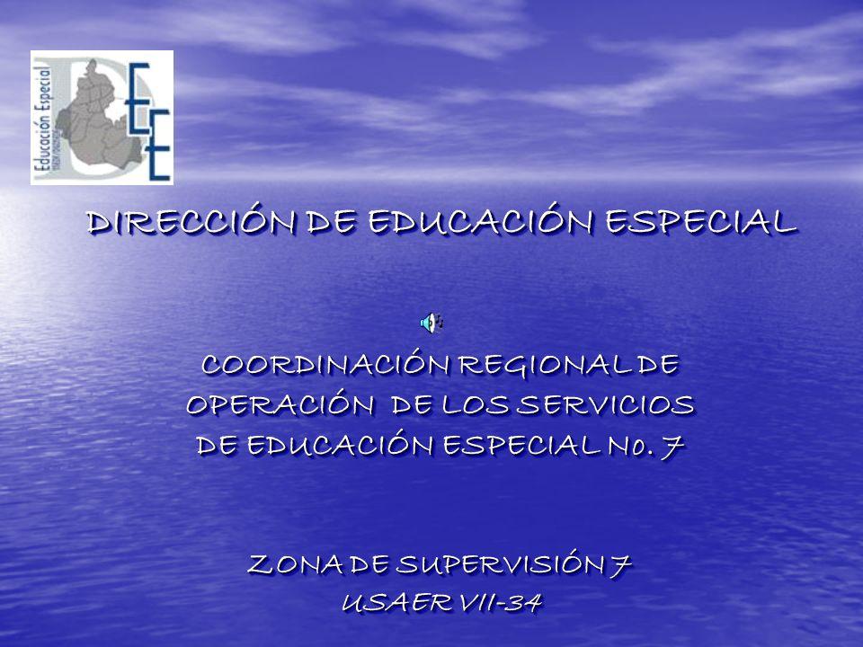 DIRECCIÓN DE EDUCACIÓN ESPECIAL COORDINACIÓN REGIONAL DE OPERACIÓN DE LOS SERVICIOS DE EDUCACIÓN ESPECIAL No. 7 ZONA DE SUPERVISIÓN 7 USAER VII-34 DIR