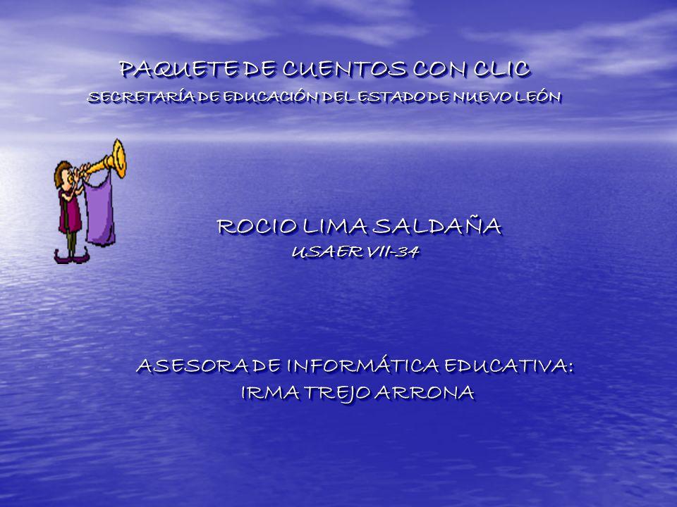 ROCIO LIMA SALDAÑA ROCIO LIMA SALDAÑA USAER VII-34 ASESORA DE INFORMÁTICA EDUCATIVA: IRMA TREJO ARRONA IRMA TREJO ARRONA ROCIO LIMA SALDAÑA USAER VII-34 ASESORA DE INFORMÁTICA EDUCATIVA: IRMA TREJO ARRONA PAQUETE DE CUENTOS CON CLIC SECRETARÍA DE EDUCACIÓN DEL ESTADO DE NUEVO LEÓN PAQUETE DE CUENTOS CON CLIC SECRETARÍA DE EDUCACIÓN DEL ESTADO DE NUEVO LEÓN