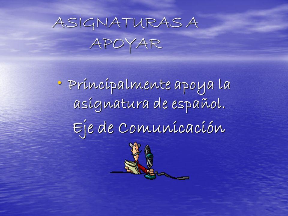 ASIGNATURAS A APOYAR Principalmente apoya la asignatura de español. Principalmente apoya la asignatura de español. Eje de Comunicación Eje de Comunica