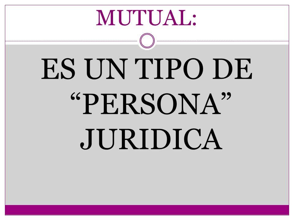 MUTUAL: ES UN TIPO DE PERSONA JURIDICA