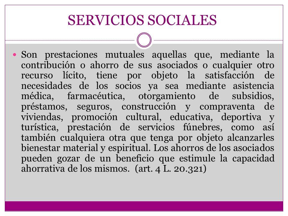 SERVICIOS SOCIALES Son prestaciones mutuales aquellas que, mediante la contribución o ahorro de sus asociados o cualquier otro recurso lícito, tiene p