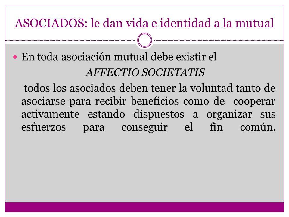 ASOCIADOS: le dan vida e identidad a la mutual En toda asociación mutual debe existir el AFFECTIO SOCIETATIS todos los asociados deben tener la volunt