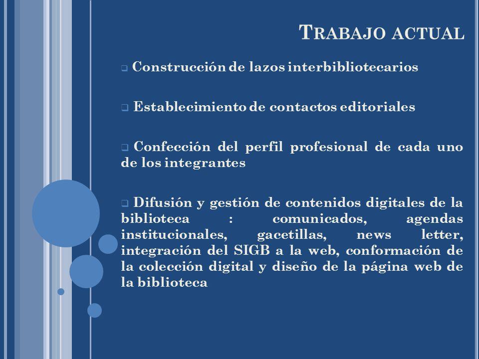 T RABAJO ACTUAL Construcción de lazos interbibliotecarios Establecimiento de contactos editoriales Confección del perfil profesional de cada uno de lo