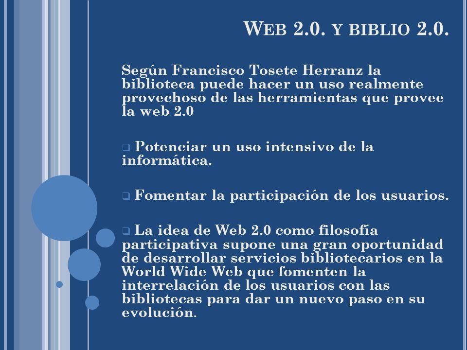 W EB 2.0. Y BIBLIO 2.0. Según Francisco Tosete Herranz la biblioteca puede hacer un uso realmente provechoso de las herramientas que provee la web 2.0