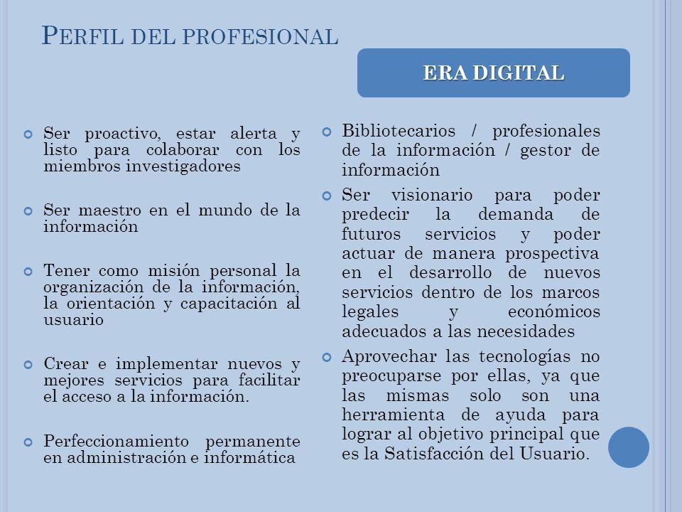 P ERFIL DEL PROFESIONAL Ser proactivo, estar alerta y listo para colaborar con los miembros investigadores Ser maestro en el mundo de la información T