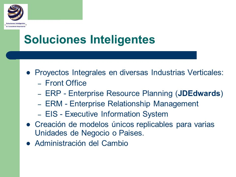 Soluciones Inteligentes Proyectos Integrales en diversas Industrias Verticales: – Front Office – ERP - Enterprise Resource Planning (JDEdwards) – ERM