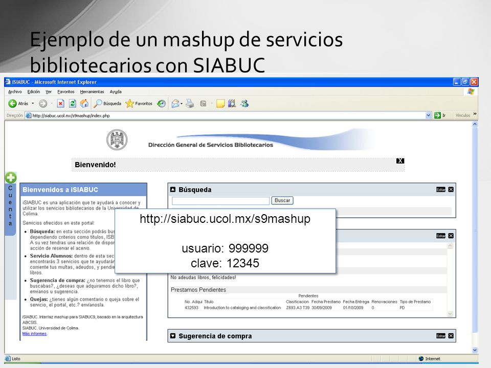 Ejemplo de un mashup de servicios bibliotecarios con SIABUC http://siabuc.ucol.mx/s9mashup usuario: 999999 clave: 12345 http://siabuc.ucol.mx/s9mashup
