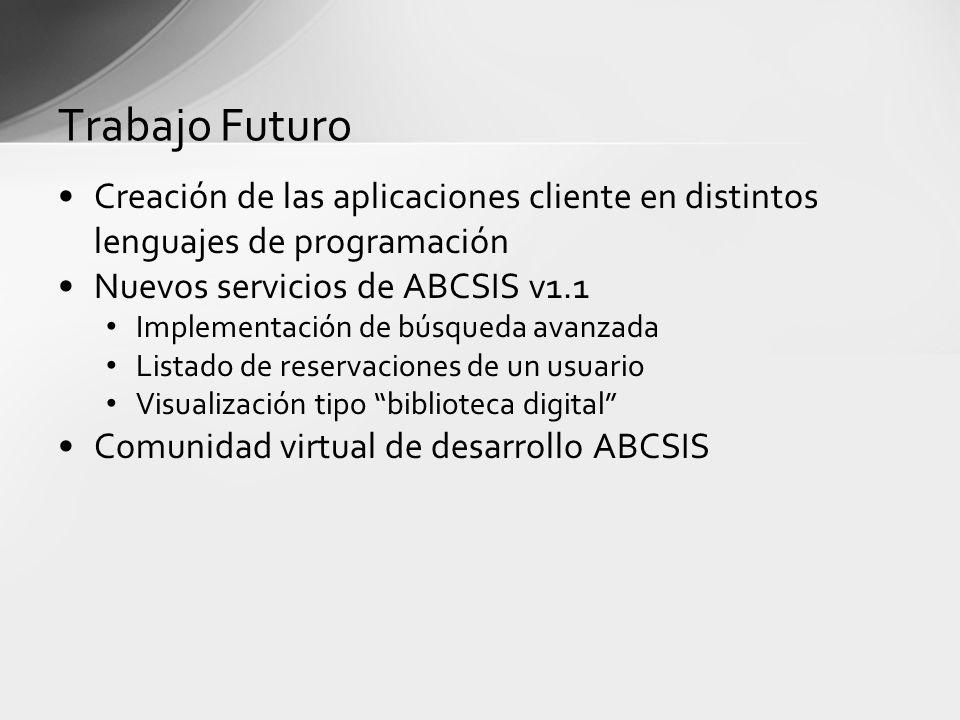 Trabajo Futuro Creación de las aplicaciones cliente en distintos lenguajes de programación Nuevos servicios de ABCSIS v1.1 Implementación de búsqueda