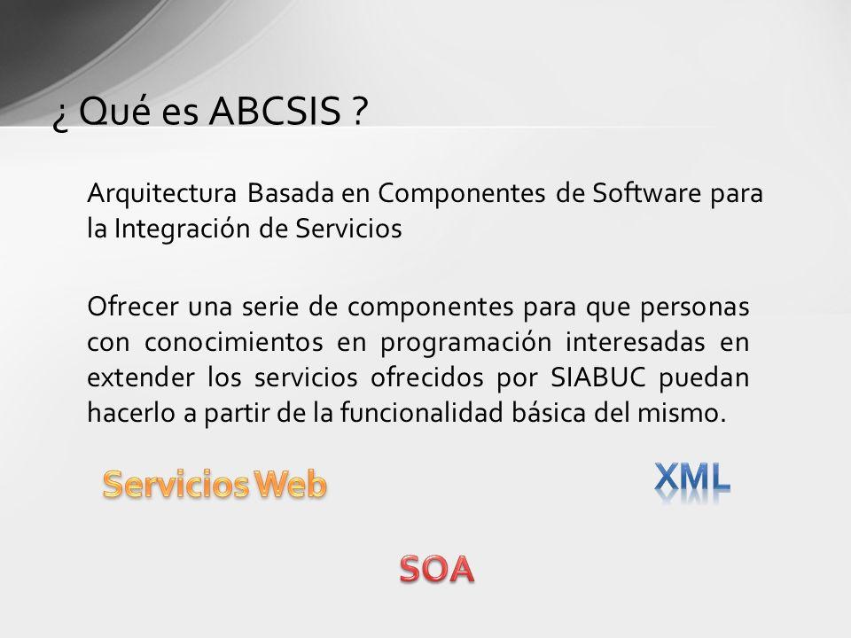 Arquitectura Basada en Componentes de Software para la Integración de Servicios ¿ Qué es ABCSIS ? Ofrecer una serie de componentes para que personas c