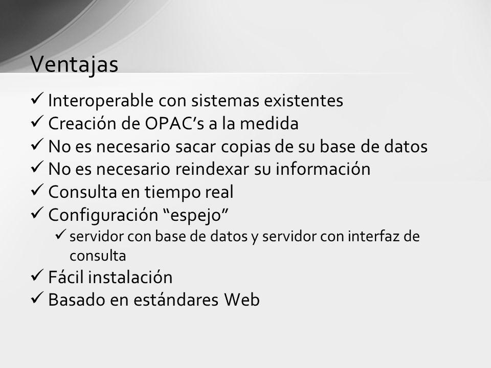 Ventajas Interoperable con sistemas existentes Creación de OPACs a la medida No es necesario sacar copias de su base de datos No es necesario reindexa
