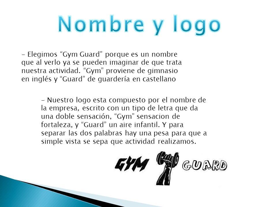 - Elegimos Gym Guard porque es un nombre que al verlo ya se pueden imaginar de que trata nuestra actividad. Gym proviene de gimnasio en inglés y Guard