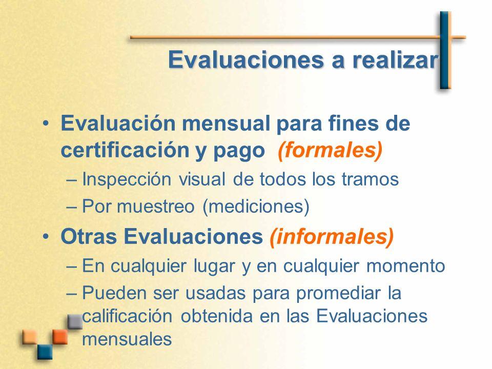Evaluaciones a realizar Evaluación mensual para fines de certificación y pago (formales) –Inspección visual de todos los tramos –Por muestreo (mediciones) Otras Evaluaciones (informales) –En cualquier lugar y en cualquier momento –Pueden ser usadas para promediar la calificación obtenida en las Evaluaciones mensuales