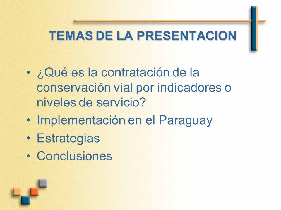 TEMAS DE LA PRESENTACION ¿Qué es la contratación de la conservación vial por indicadores o niveles de servicio? Implementación en el Paraguay Estrateg