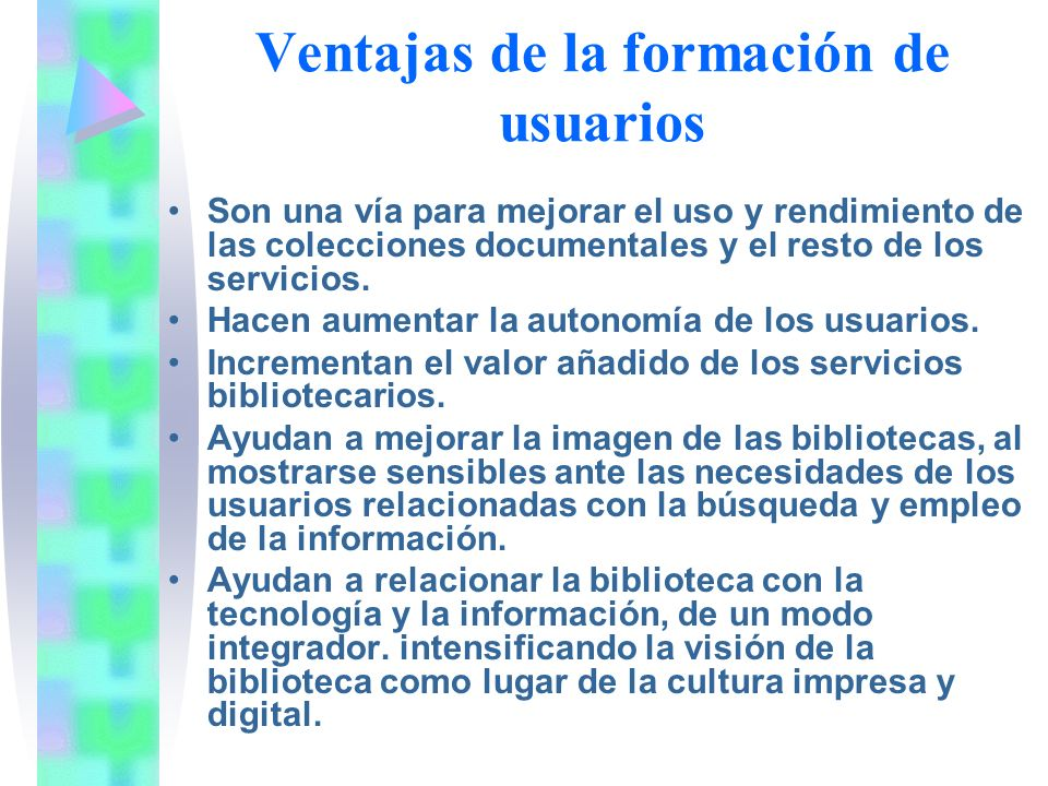 Ventajas de la formación de usuarios Son una vía para mejorar el uso y rendimiento de las colecciones documentales y el resto de los servicios. Hacen