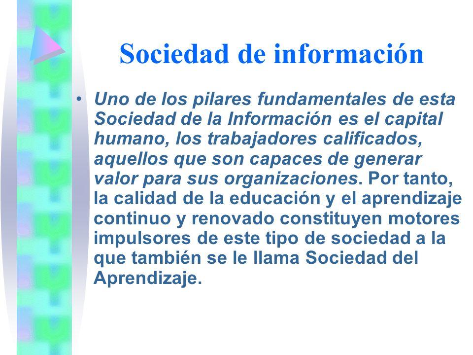 Sociedad de información Uno de los pilares fundamentales de esta Sociedad de la Información es el capital humano, los trabajadores calificados, aquellos que son capaces de generar valor para sus organizaciones.
