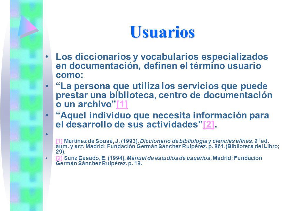 Usuarios Los diccionarios y vocabularios especializados en documentación, definen el término usuario como: La persona que utiliza los servicios que puede prestar una biblioteca, centro de documentación o un archivo[1][1] Aquel individuo que necesita información para el desarrollo de sus actividades[2].[2] [1] Martínez de Sousa, J.