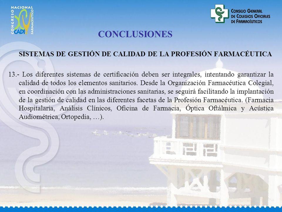 CONCLUSIONES SISTEMAS DE GESTIÓN DE CALIDAD DE LA PROFESIÓN FARMACÉUTICA 13.- Los diferentes sistemas de certificación deben ser integrales, intentando garantizar la calidad de todos los elementos sanitarios.