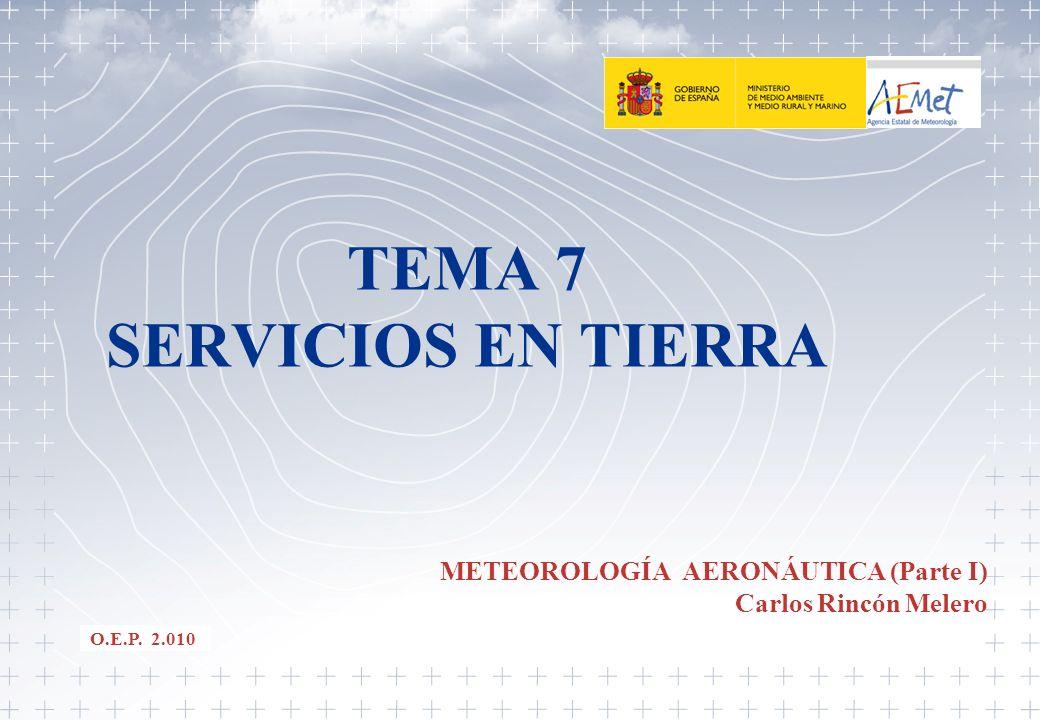 TEMA 7 SERVICIOS EN TIERRA METEOROLOGÍA AERONÁUTICA (Parte I) Carlos Rincón Melero O.E.P. 2.010