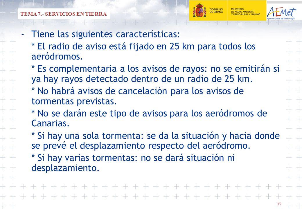 19 -Tiene las siguientes características: * El radio de aviso está fijado en 25 km para todos los aeródromos. * Es complementaria a los avisos de rayo