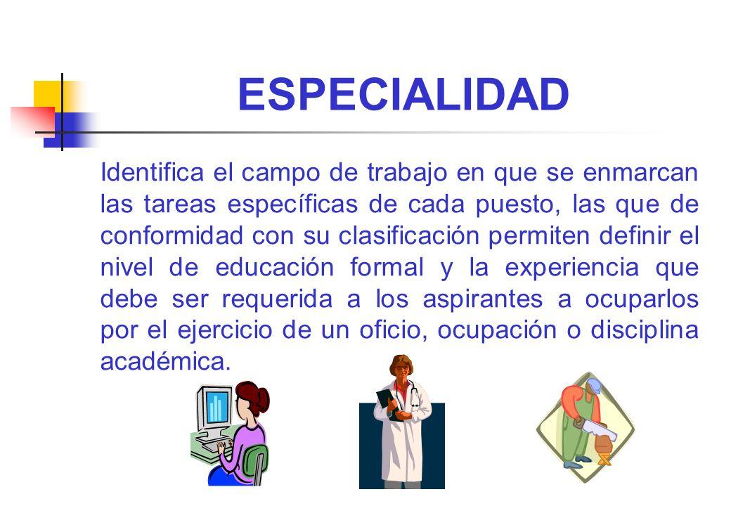 ESPECIALIDAD Identifica el campo de trabajo en que se enmarcan las tareas específicas de cada puesto, las que de conformidad con su clasificación perm
