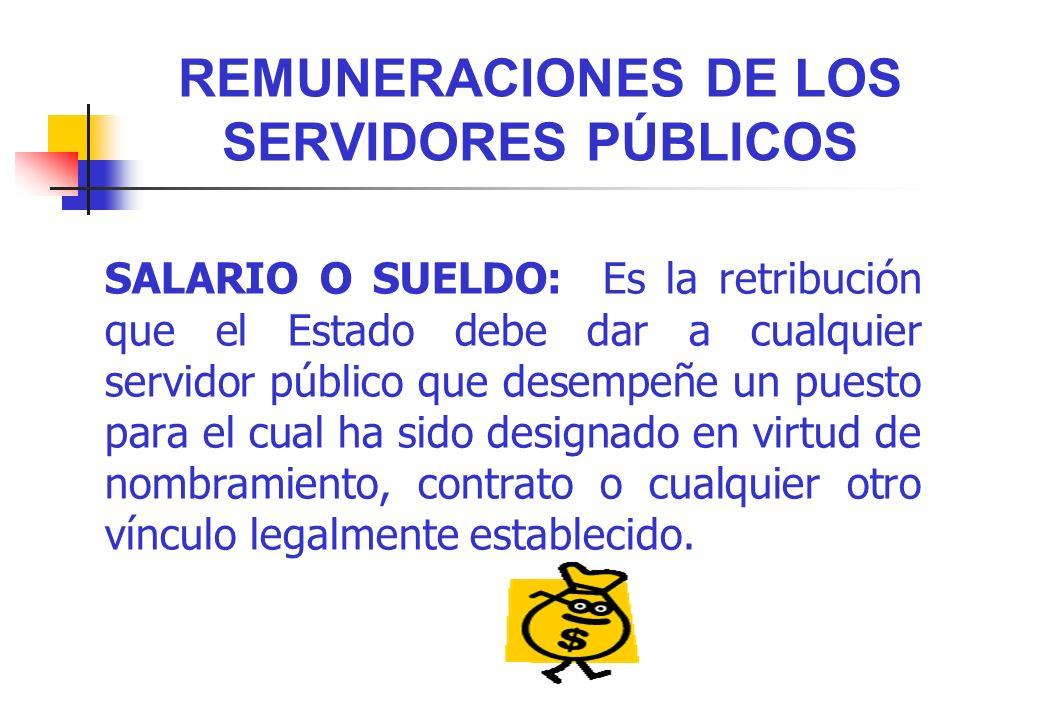 REMUNERACIONES DE LOS SERVIDORES PÚBLICOS SALARIO O SUELDO: Es la retribución que el Estado debe dar a cualquier servidor público que desempeñe un pue